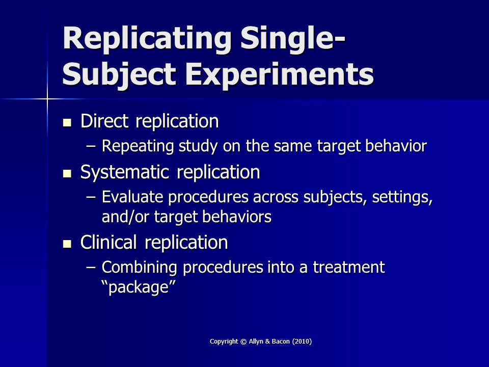 Copyright © Allyn & Bacon (2010) Replicating Single- Subject Experiments Direct replication Direct replication –Repeating study on the same target beh