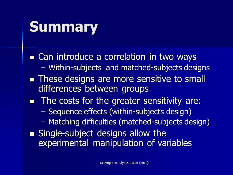 Summary Can introduce a correlation in two ways Can introduce a correlation in two ways –Within-subjects and matched-subjects designs These designs are more sensitive to small differences between groups These designs are more sensitive to small differences between groups The costs for the greater sensitivity are: The costs for the greater sensitivity are: –Sequence effects (within-subjects design) –Matching difficulties (matched-subjects design) Single-subject designs allow the experimental manipulation of variables Single-subject designs allow the experimental manipulation of variables