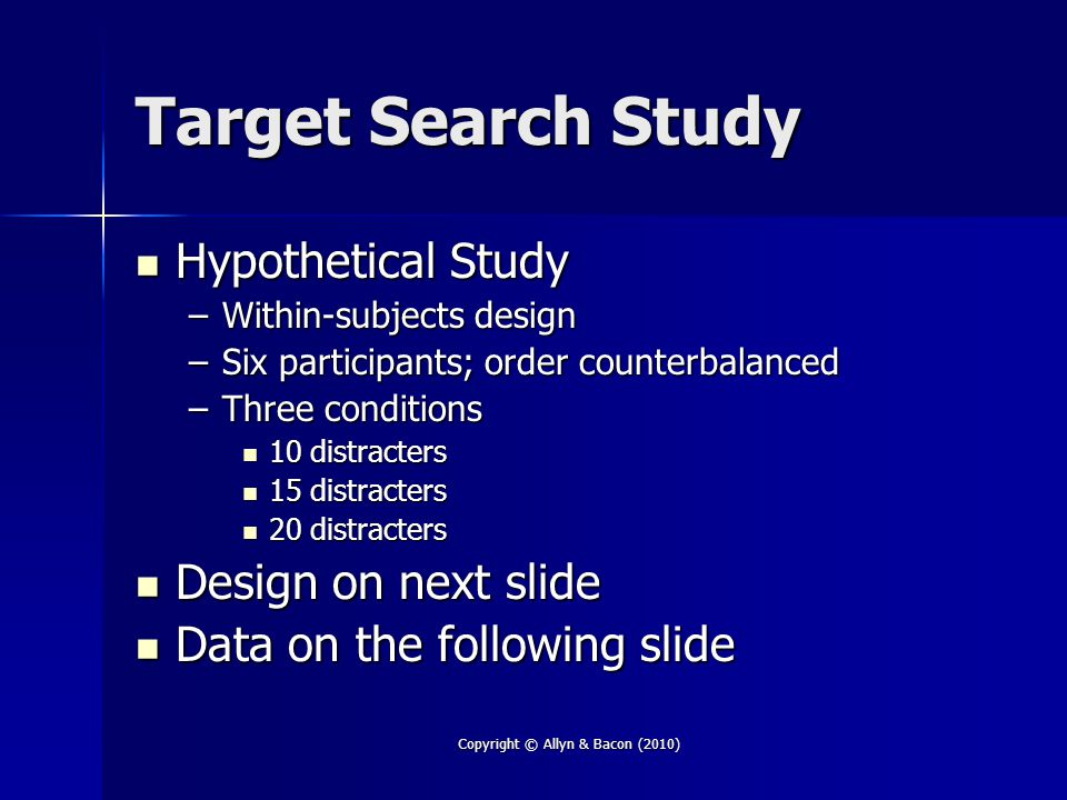 Target Search Study Hypothetical Study Hypothetical Study –Within-subjects design –Six participants; order counterbalanced –Three conditions 10 distracters 10 distracters 15 distracters 15 distracters 20 distracters 20 distracters Design on next slide Design on next slide Data on the following slide Data on the following slide