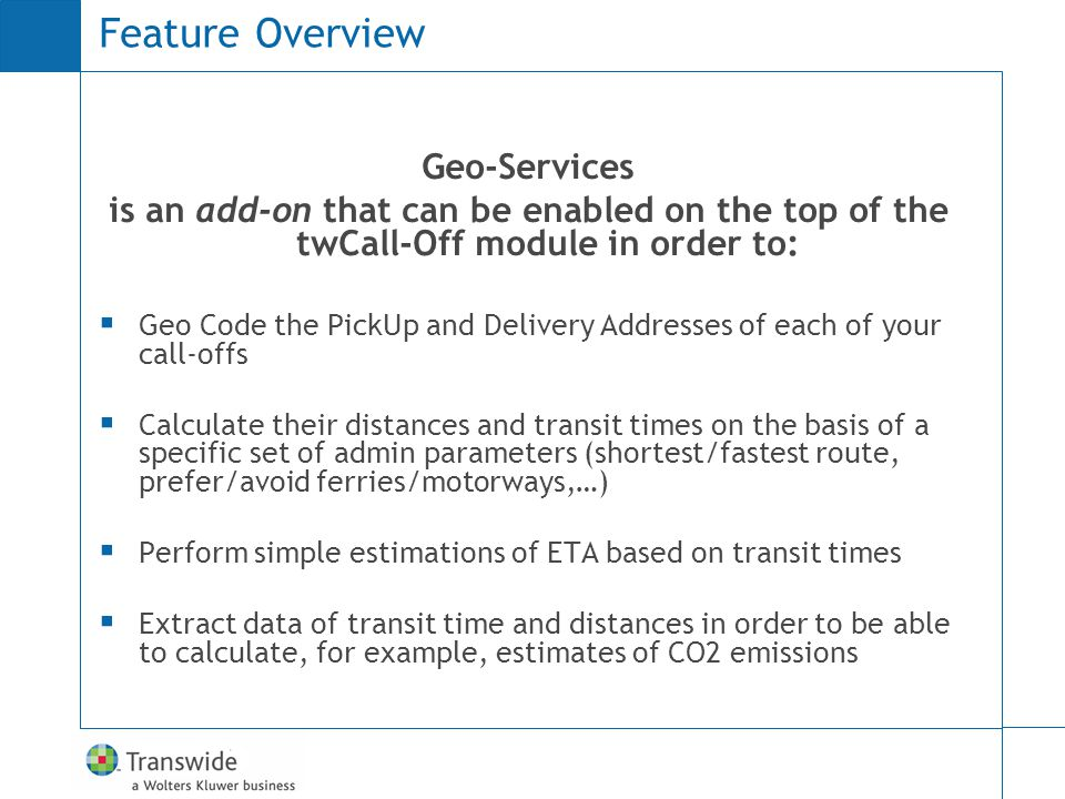 Feature Overview Geo-Services is an add-on that can be enabled on the top of the twCall-Off module in order to: Geo Code the PickUp and Delivery Addresses of each of your call-offs Calculate their distances and transit times on the basis of a specific set of admin parameters (shortest/fastest route, prefer/avoid ferries/motorways,…) Perform simple estimations of ETA based on transit times Extract data of transit time and distances in order to be able to calculate, for example, estimates of CO2 emissions