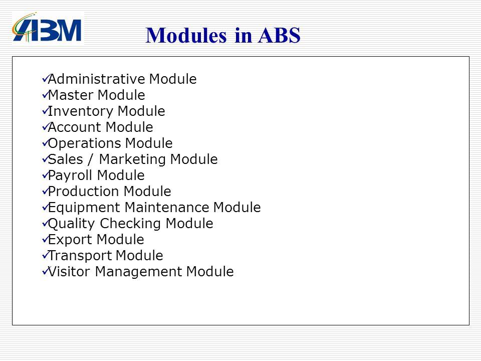 Modules in ABS Administrative Module Master Module Inventory Module Account Module Operations Module Sales / Marketing Module Payroll Module Productio