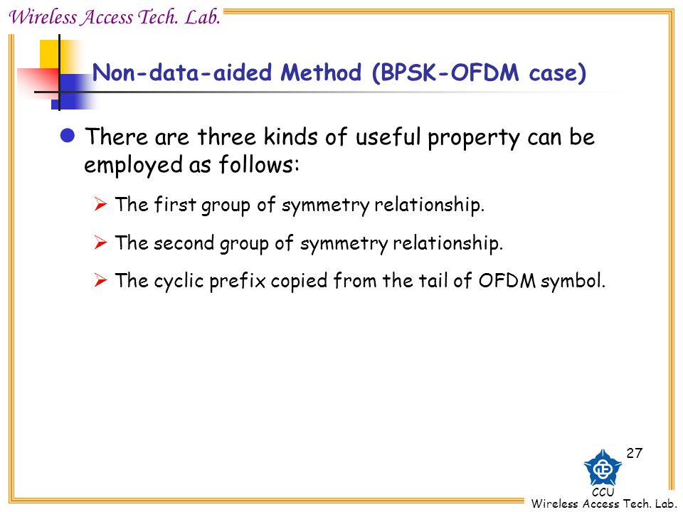 Wireless Access Tech. Lab. CCU Wireless Access Tech. Lab. 27 Non-data-aided Method (BPSK-OFDM case) There are three kinds of useful property can be em
