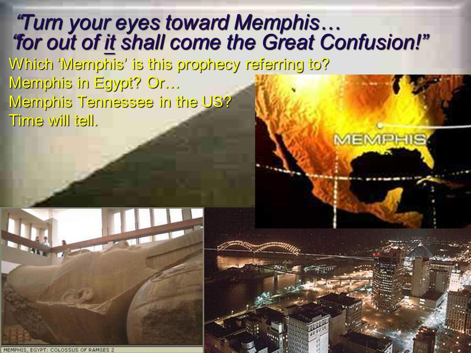 The Warning Prophecy Turn your eyes toward Memphis… Turn your eyes toward Memphis… for out of it shall come the Great Confusion.