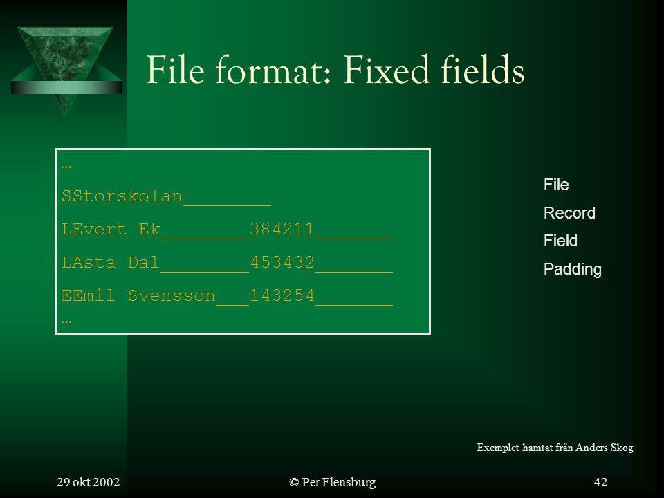 29 okt 2002© Per Flensburg42 File format: Fixed fields … SStorskolan________ LEvert Ek________384211_______ LAsta Dal________453432_______ EEmil Svensson___143254_______ … File Record Field Padding Exemplet hämtat från Anders Skog