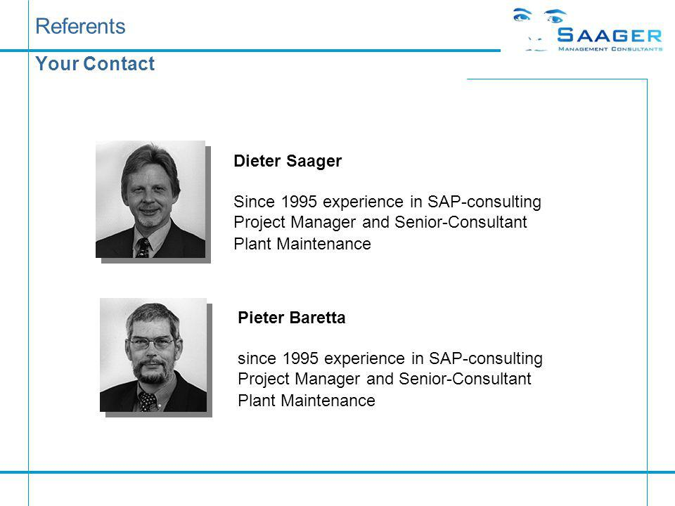 Referents Your Contact Dieter Saager Since 1995 experience in SAP-consulting Project Manager and Senior-Consultant Plant Maintenance Pieter Baretta since 1995 experience in SAP-consulting Project Manager and Senior-Consultant Plant Maintenance