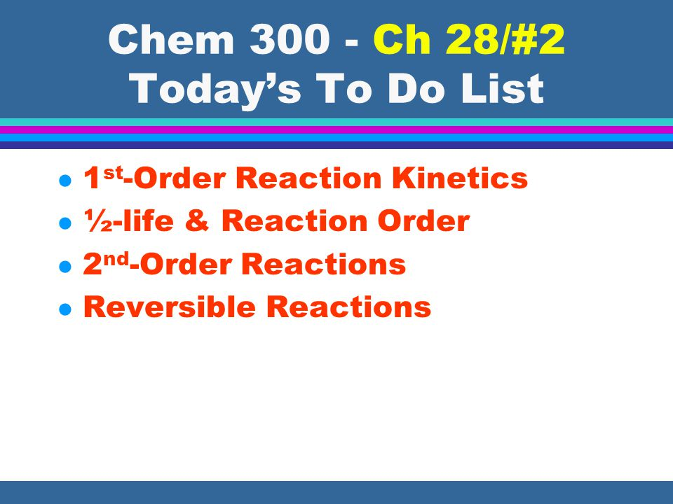 Chem 300 - Ch 28/#2 Todays To Do List l 1 st -Order Reaction Kinetics l ½-life & Reaction Order l 2 nd -Order Reactions l Reversible Reactions
