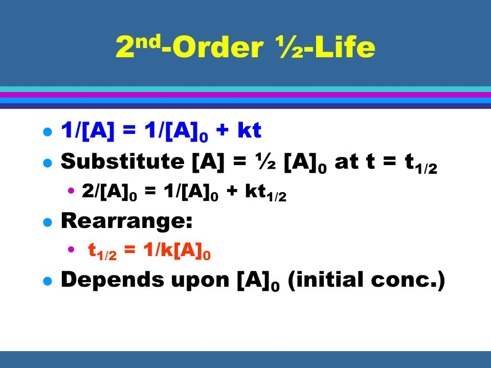 2 nd -Order ½-Life l 1/[A] = 1/[A] 0 + kt l Substitute [A] = ½ [A] 0 at t = t 1/2 2/[A] 0 = 1/[A] 0 + kt 1/2 l Rearrange: t 1/2 = 1/k[A] 0 l Depends u