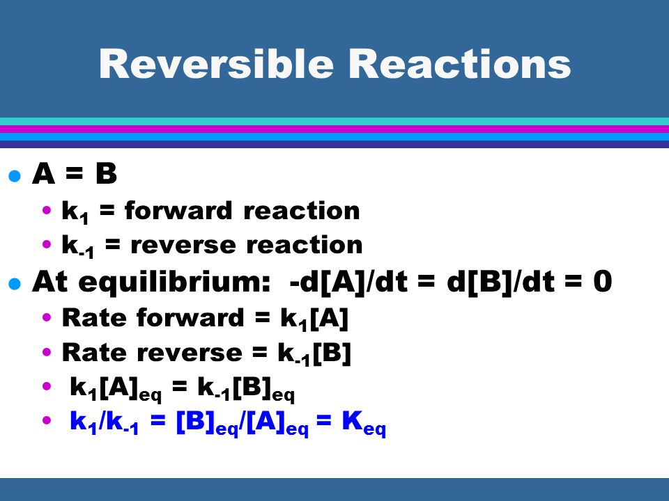 Reversible Reactions l A = B k 1 = forward reaction k -1 = reverse reaction l At equilibrium: -d[A]/dt = d[B]/dt = 0 Rate forward = k 1 [A] Rate rever