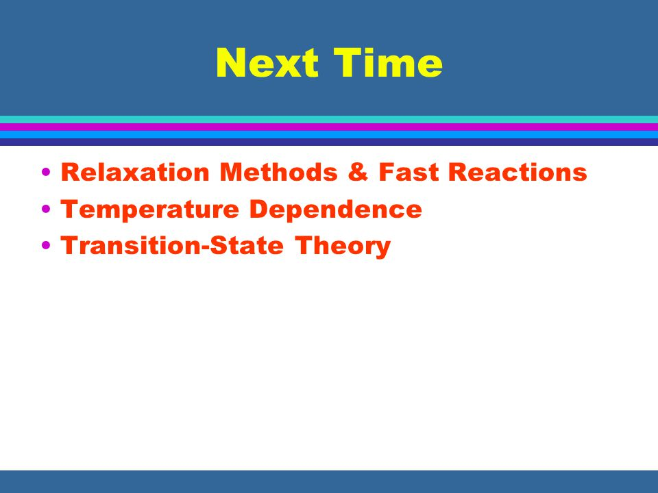 Next Time Relaxation Methods & Fast Reactions Temperature Dependence Transition-State Theory