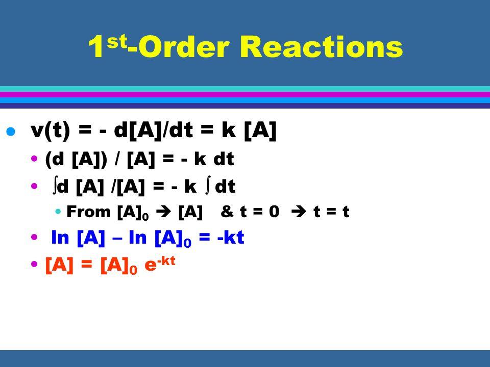 1 st -Order Reactions l v(t) = - d[A]/dt = k [A] (d [A]) / [A] = - k dt d [A] /[A] = - k dt From [A] 0 [A] & t = 0 t = t ln [A] – ln [A] 0 = -kt [A] = [A] 0 e -kt