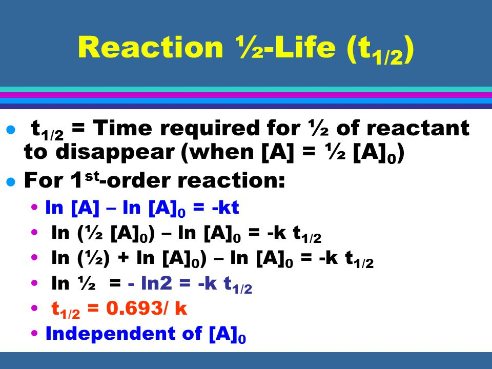 Reaction ½-Life (t 1/2 ) l t 1/2 = Time required for ½ of reactant to disappear (when [A] = ½ [A] 0 ) l For 1 st -order reaction: ln [A] – ln [A] 0 =