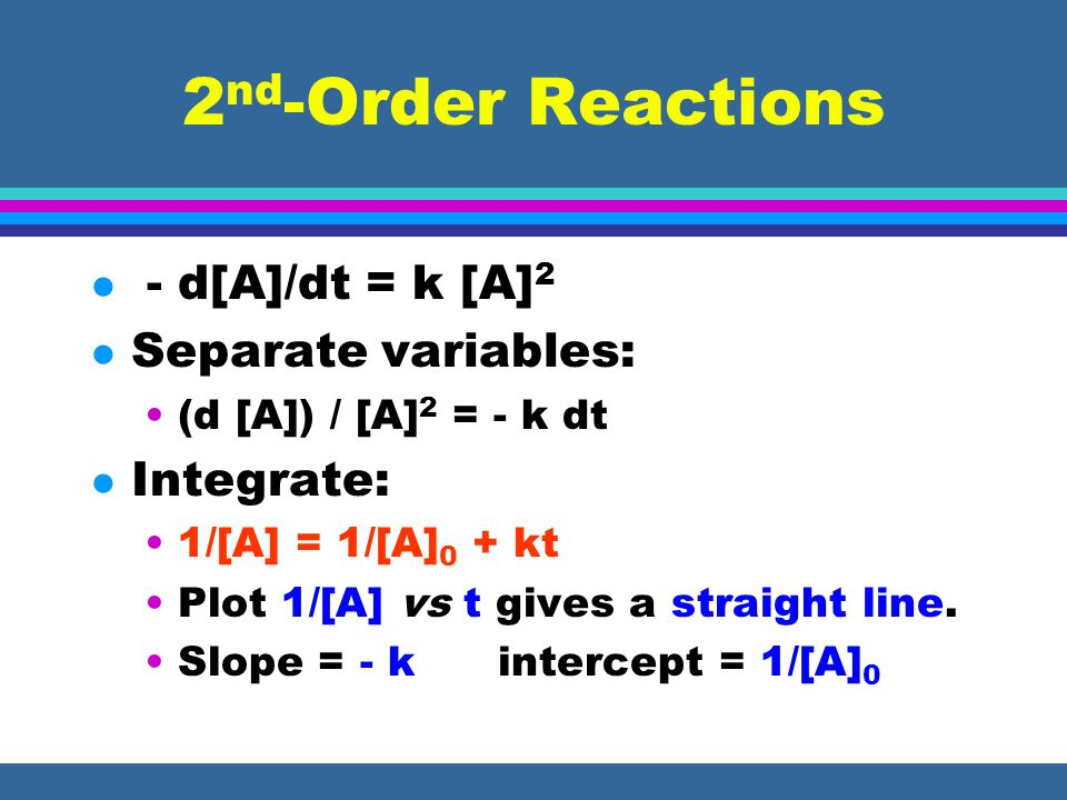 2 nd -Order Reactions l - d[A]/dt = k [A] 2 l Separate variables: (d [A]) / [A] 2 = - k dt l Integrate: 1/[A] = 1/[A] 0 + kt Plot 1/[A] vs t gives a s