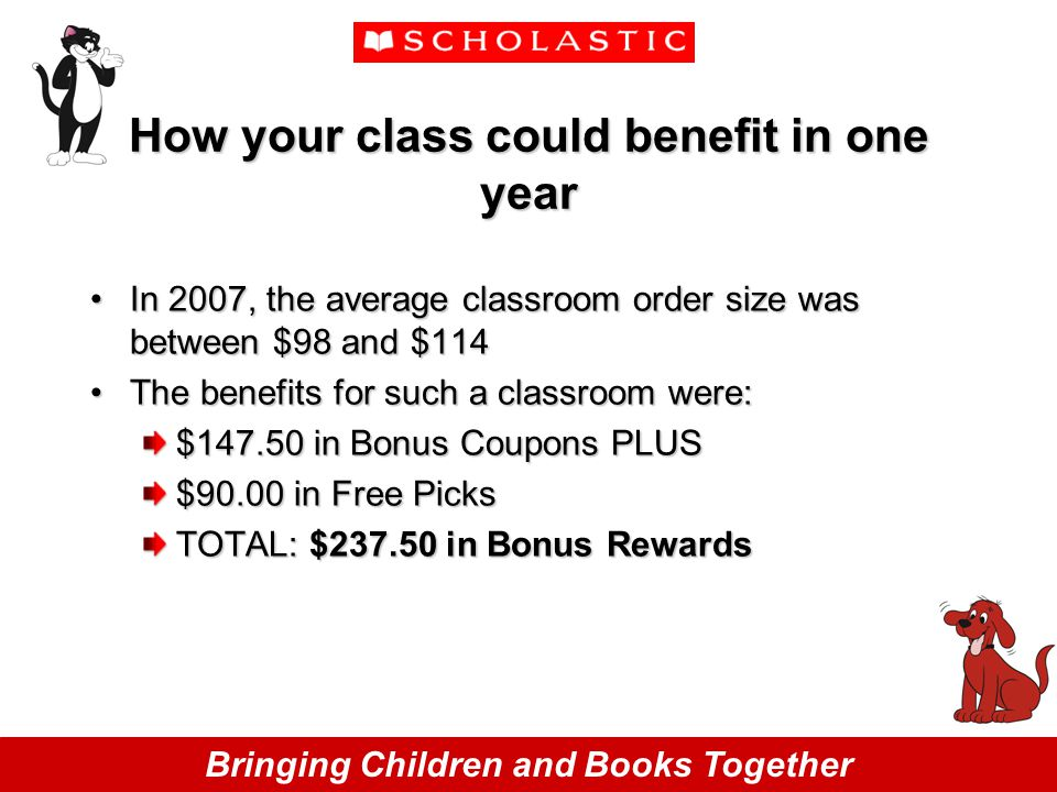 Bringing Children and Books Together How your class could benefit in one year In 2007, the average classroom order size was between $98 and $114In 2007, the average classroom order size was between $98 and $114 The benefits for such a classroom were:The benefits for such a classroom were: $147.50 in Bonus Coupons PLUS $90.00 in Free Picks TOTAL: $237.50 in Bonus Rewards