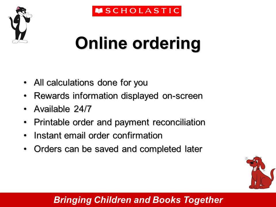 Bringing Children and Books Together Online ordering All calculations done for youAll calculations done for you Rewards information displayed on-screenRewards information displayed on-screen Available 24/7Available 24/7 Printable order and payment reconciliationPrintable order and payment reconciliation Instant email order confirmationInstant email order confirmation Orders can be saved and completed laterOrders can be saved and completed later