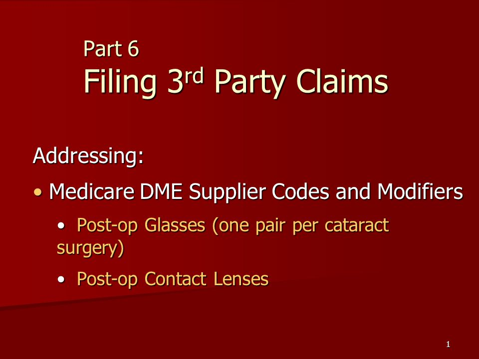 1 Part 6 Filing 3 rd Party Claims Addressing: Medicare DME Supplier Codes and Modifiers Medicare DME Supplier Codes and Modifiers Post-op Glasses (one pair per cataract surgery) Post-op Glasses (one pair per cataract surgery) Post-op Contact Lenses Post-op Contact Lenses