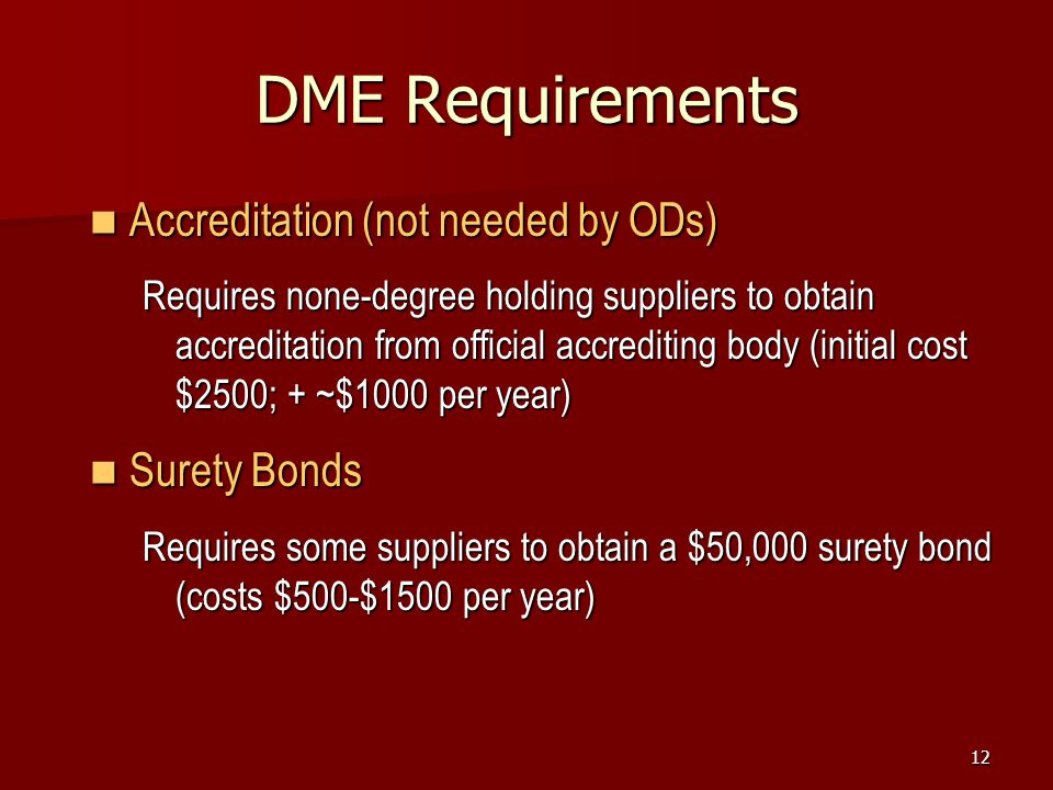 12 DME Requirements Accreditation (not needed by ODs) Accreditation (not needed by ODs) Requires none-degree holding suppliers to obtain accreditation from official accrediting body (initial cost $2500; + ~$1000 per year) Surety Bonds Surety Bonds Requires some suppliers to obtain a $50,000 surety bond (costs $500-$1500 per year)