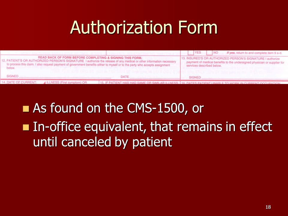 18 Authorization Form As found on the CMS-1500, or As found on the CMS-1500, or In-office equivalent, that remains in effect until canceled by patient In-office equivalent, that remains in effect until canceled by patient