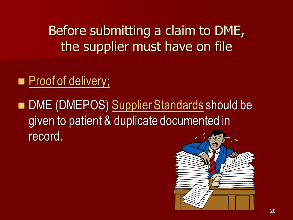 20 Before submitting a claim to DME, the supplier must have on file Proof of delivery; Proof of delivery; DME (DMEPOS) Supplier Standards should be given to patient & duplicate documented in record.