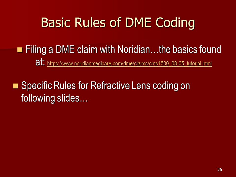 26 Basic Rules of DME Coding Filing a DME claim with Noridian…the basics found at: https://www.noridianmedicare.com/dme/claims/cms1500_08-05_tutorial.html Filing a DME claim with Noridian…the basics found at: https://www.noridianmedicare.com/dme/claims/cms1500_08-05_tutorial.html https://www.noridianmedicare.com/dme/claims/cms1500_08-05_tutorial.html Specific Rules for Refractive Lens coding on following slides… Specific Rules for Refractive Lens coding on following slides…