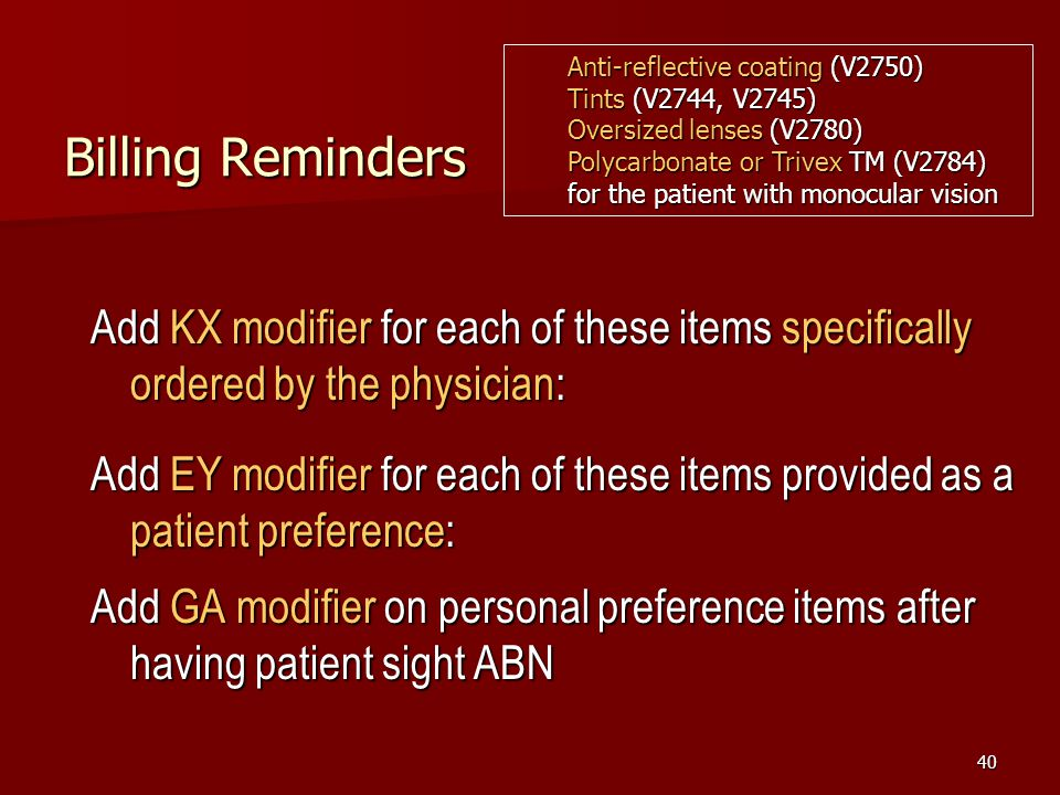 40 Billing Reminders Add KX modifier for each of these items specifically ordered by the physician: Add EY modifier for each of these items provided as a patient preference: Add GA modifier on personal preference items after having patient sight ABN Anti-reflective coating (V2750) Tints (V2744, V2745) Oversized lenses (V2780) Polycarbonate or Trivex TM (V2784) for the patient with monocular vision