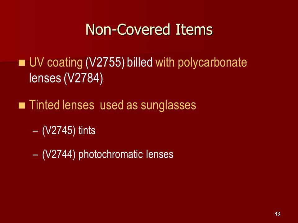 43 Non-Covered Items UV coating (V2755) billed with polycarbonate lenses (V2784) Tinted lenses used as sunglasses – –(V2745) tints – –(V2744) photochromatic lenses