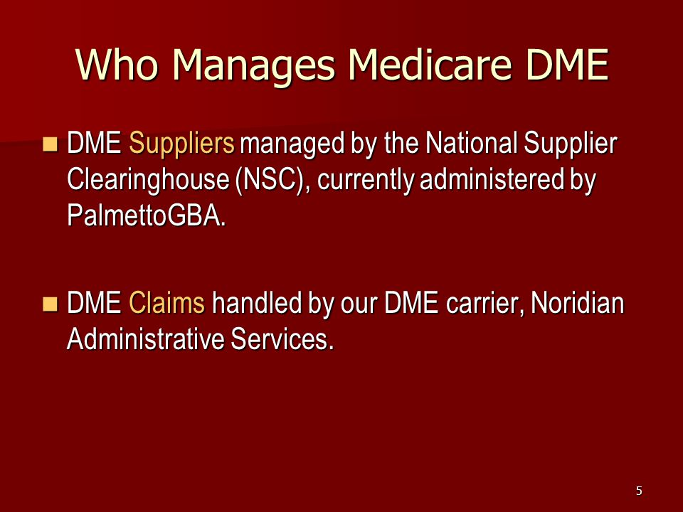 5 Who Manages Medicare DME DME Suppliers managed by the National Supplier Clearinghouse (NSC), currently administered by PalmettoGBA.