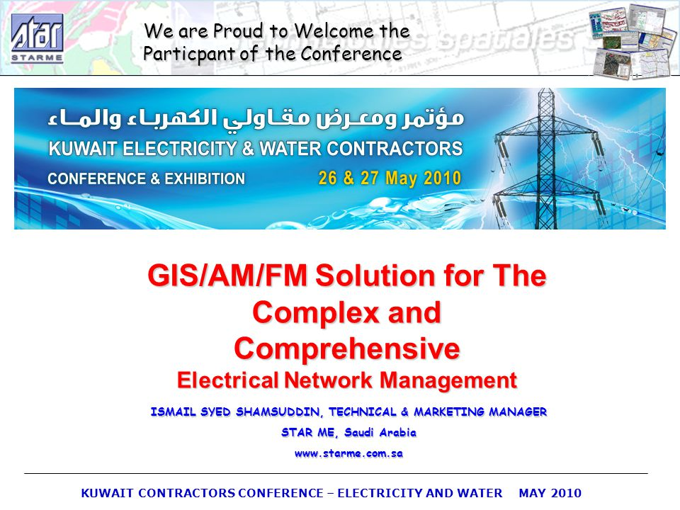 KUWAIT CONTRACTORS CONFERENCE – ELECTRICITY AND WATER MAY 2010 We are Proud to Welcome the Particpant of the Conference GIS/AM/FM Solution for The Com