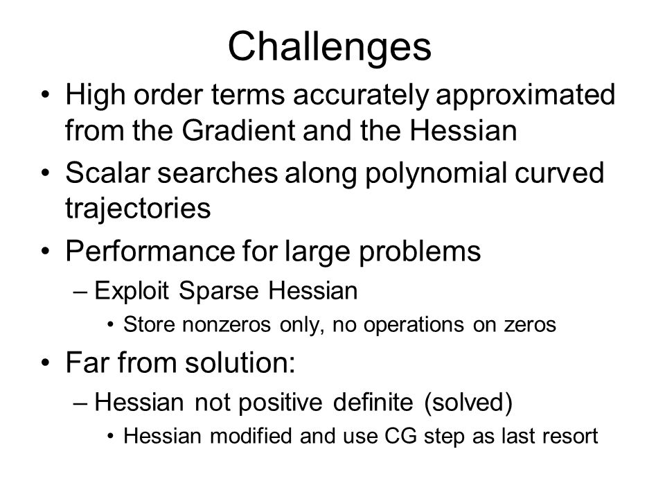 Challenges High order terms accurately approximated from the Gradient and the Hessian Scalar searches along polynomial curved trajectories Performance for large problems –Exploit Sparse Hessian Store nonzeros only, no operations on zeros Far from solution: –Hessian not positive definite (solved) Hessian modified and use CG step as last resort