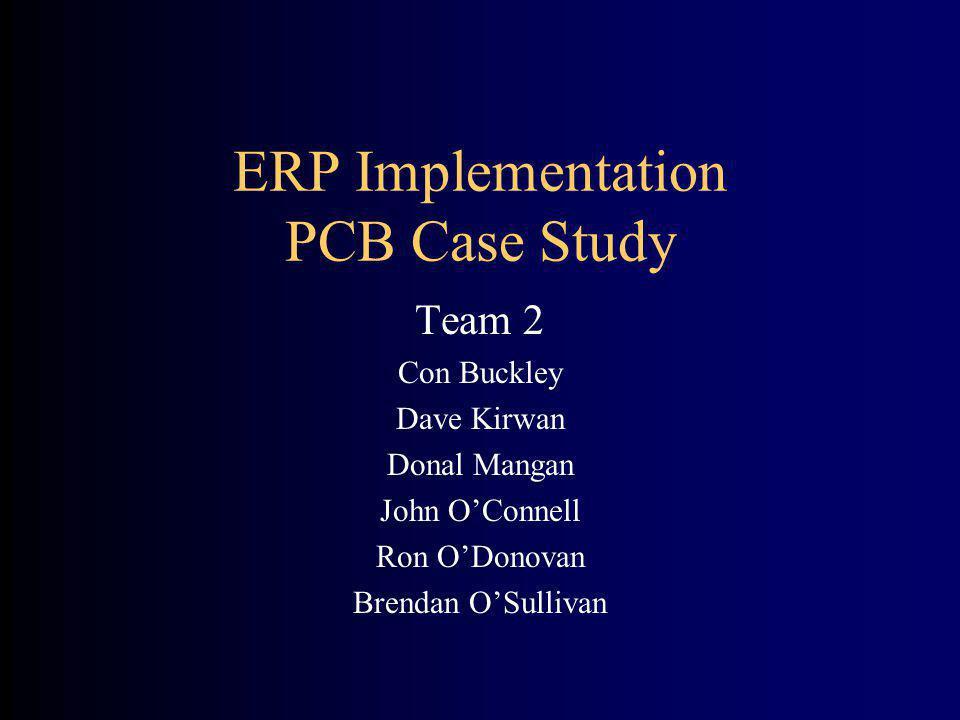 ERP Implementation PCB Case Study Team 2 Con Buckley Dave Kirwan Donal Mangan John OConnell Ron ODonovan Brendan OSullivan