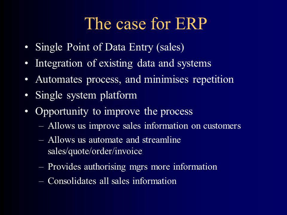 The case for ERP Single Point of Data Entry (sales) Integration of existing data and systems Automates process, and minimises repetition Single system