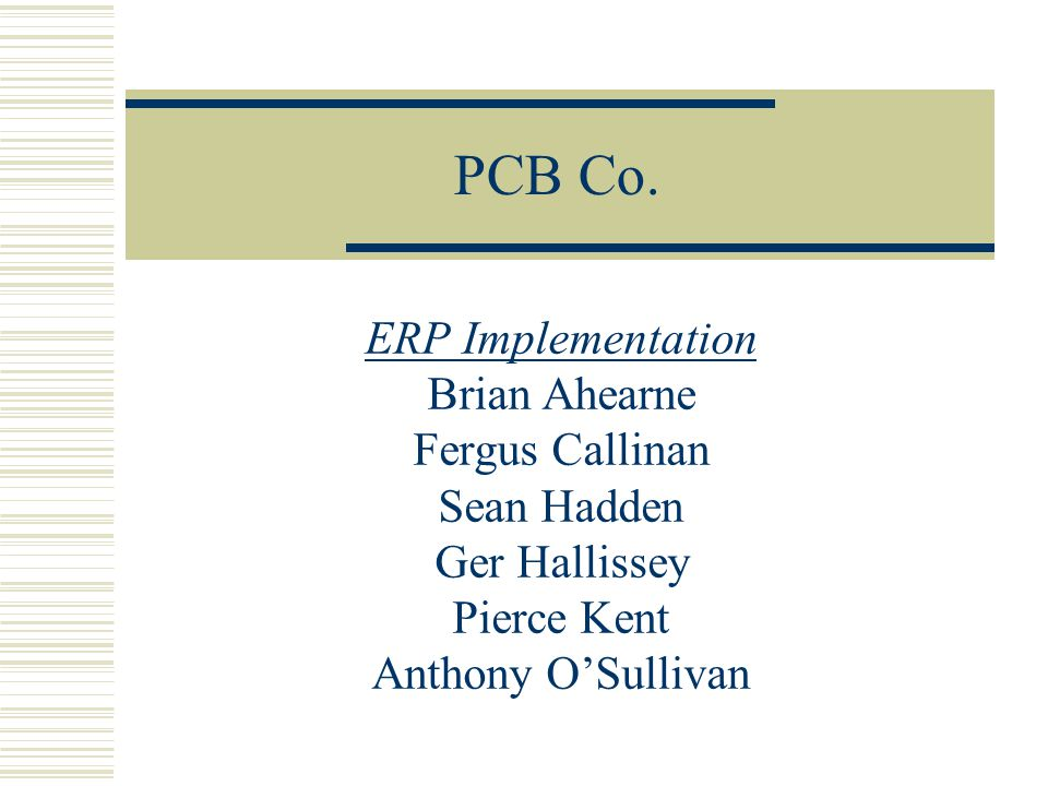 PCB Co. ERP Implementation Brian Ahearne Fergus Callinan Sean Hadden Ger Hallissey Pierce Kent Anthony OSullivan