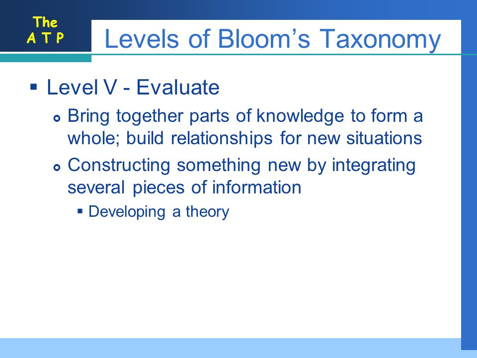 The A T P Levels of Blooms Taxonomy Level V - Evaluate Bring together parts of knowledge to form a whole; build relationships for new situations Constructing something new by integrating several pieces of information Developing a theory