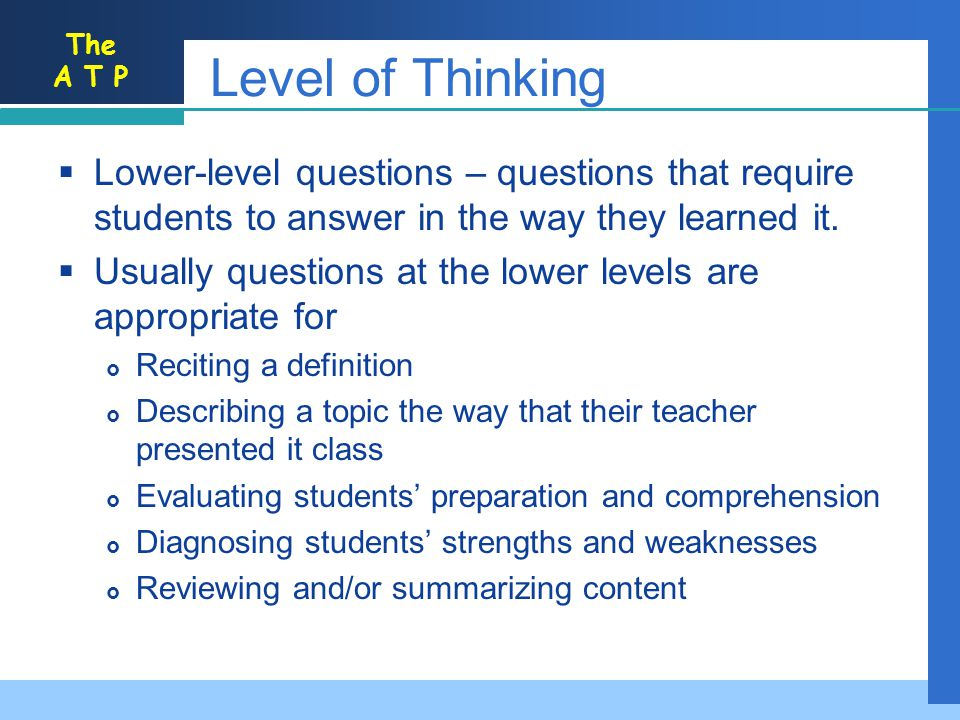 The A T P Level of Thinking Lower-level questions – questions that require students to answer in the way they learned it.
