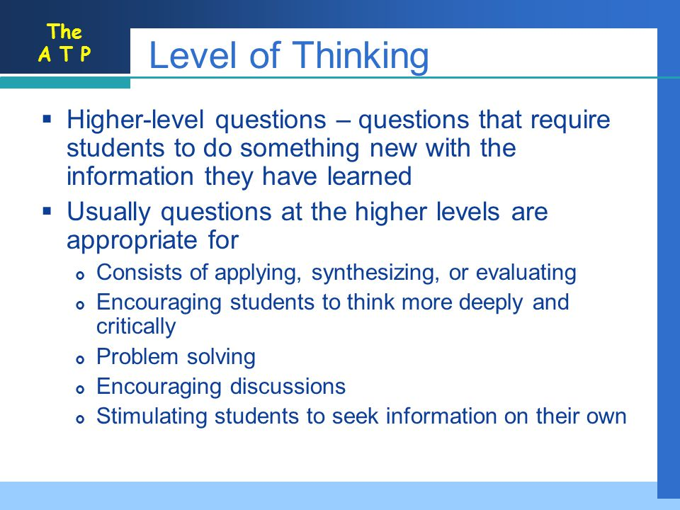 The A T P Level of Thinking Higher-level questions – questions that require students to do something new with the information they have learned Usually questions at the higher levels are appropriate for Consists of applying, synthesizing, or evaluating Encouraging students to think more deeply and critically Problem solving Encouraging discussions Stimulating students to seek information on their own