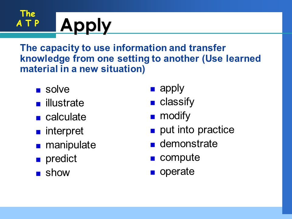 The A T P Apply The capacity to use information and transfer knowledge from one setting to another (Use learned material in a new situation) apply cla
