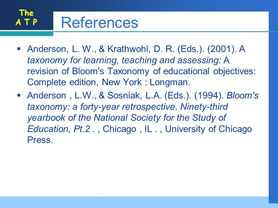 The A T P References Anderson, L. W., & Krathwohl, D. R. (Eds.). (2001). A taxonomy for learning, teaching and assessing: A revision of Bloom's Taxono