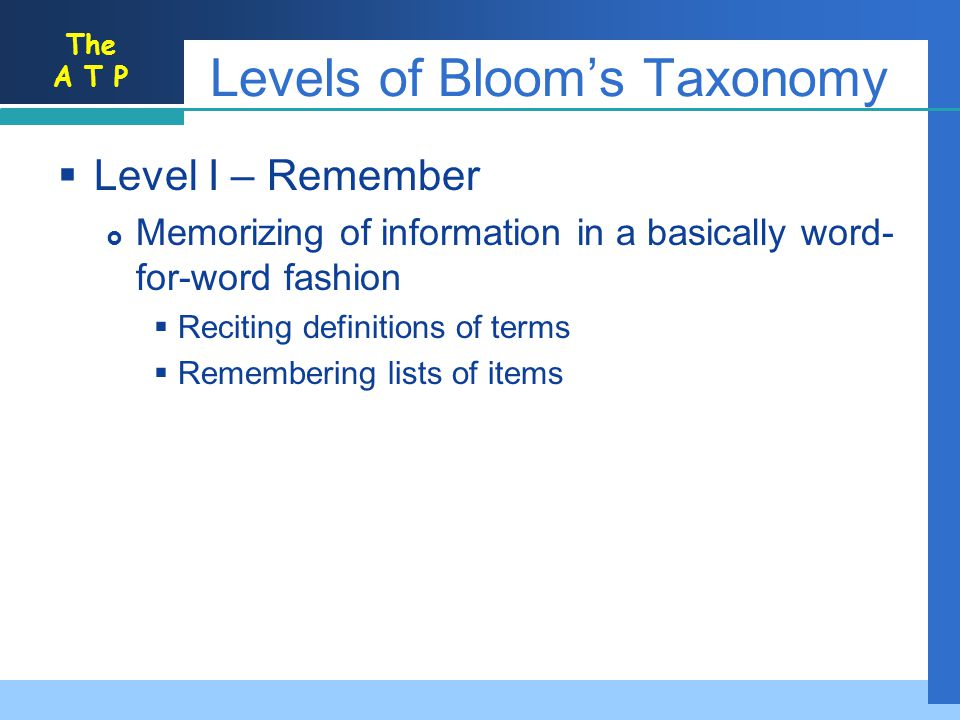 The A T P Levels of Blooms Taxonomy Level I – Remember Memorizing of information in a basically word- for-word fashion Reciting definitions of terms Remembering lists of items