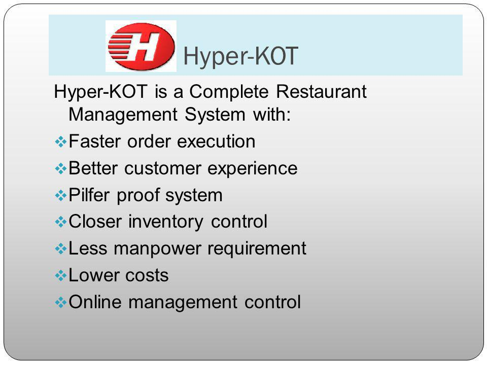 Hyper-KOT Hyper-KOT is a Complete Restaurant Management System with: Faster order execution Better customer experience Pilfer proof system Closer inventory control Less manpower requirement Lower costs Online management control