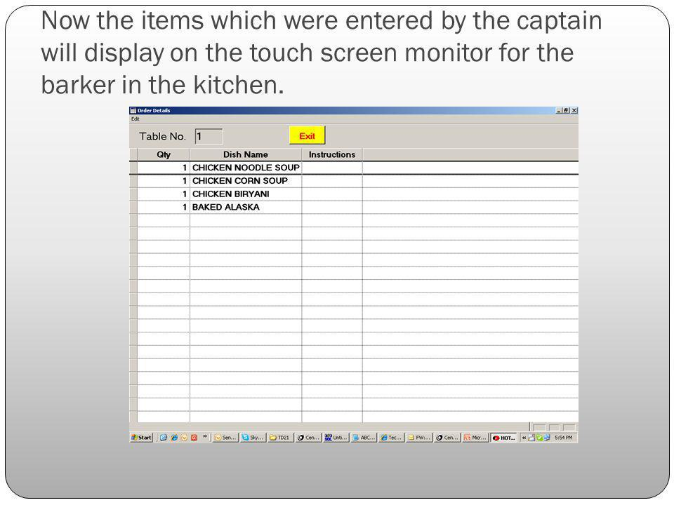Now the items which were entered by the captain will display on the touch screen monitor for the barker in the kitchen.