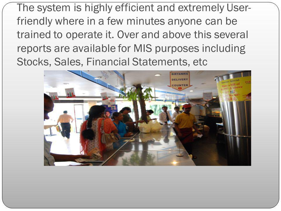 The system is highly efficient and extremely User- friendly where in a few minutes anyone can be trained to operate it.