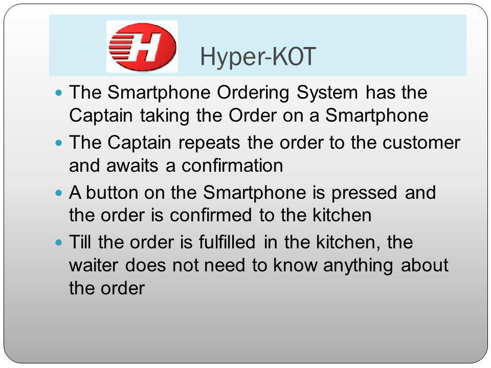 Hyper-KOT The Smartphone Ordering System has the Captain taking the Order on a Smartphone The Captain repeats the order to the customer and awaits a confirmation A button on the Smartphone is pressed and the order is confirmed to the kitchen Till the order is fulfilled in the kitchen, the waiter does not need to know anything about the order