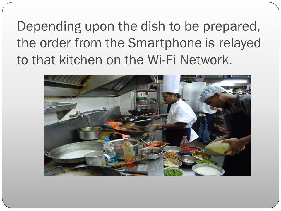 Depending upon the dish to be prepared, the order from the Smartphone is relayed to that kitchen on the Wi-Fi Network.