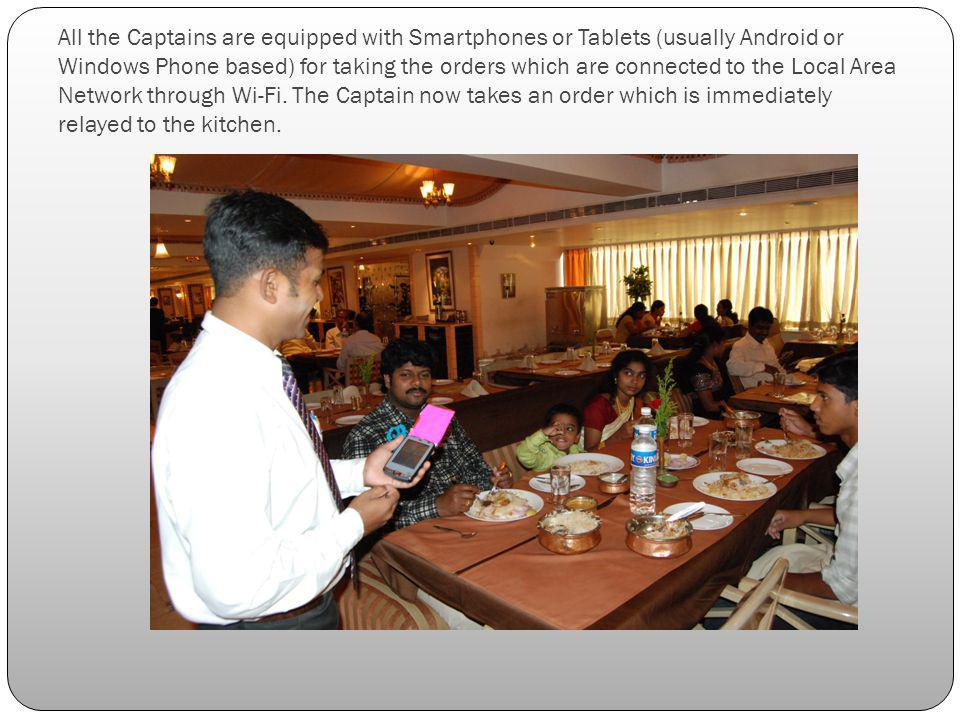 All the Captains are equipped with Smartphones or Tablets (usually Android or Windows Phone based) for taking the orders which are connected to the Local Area Network through Wi-Fi.
