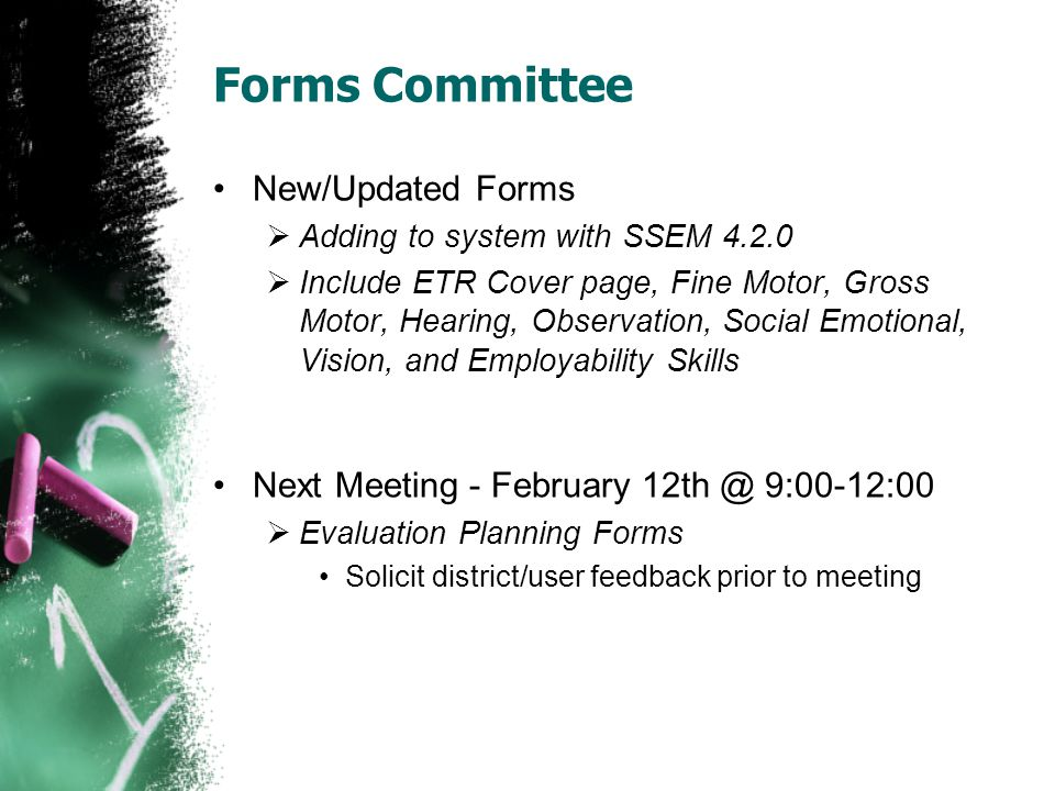 Forms Committee New/Updated Forms Adding to system with SSEM 4.2.0 Include ETR Cover page, Fine Motor, Gross Motor, Hearing, Observation, Social Emotional, Vision, and Employability Skills Next Meeting - February 12th @ 9:00-12:00 Evaluation Planning Forms Solicit district/user feedback prior to meeting