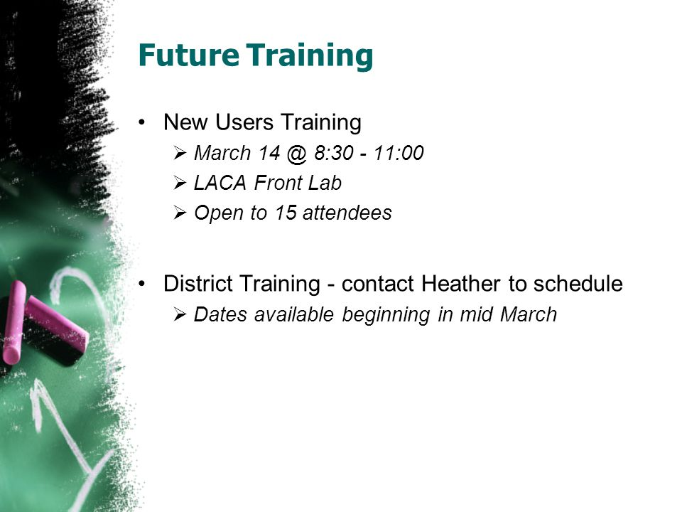Future Training New Users Training March 14 @ 8:30 - 11:00 LACA Front Lab Open to 15 attendees District Training - contact Heather to schedule Dates available beginning in mid March