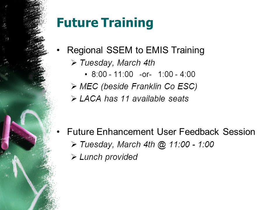 Future Training Regional SSEM to EMIS Training Tuesday, March 4th 8:00 - 11:00 -or- 1:00 - 4:00 MEC (beside Franklin Co ESC) LACA has 11 available seats Future Enhancement User Feedback Session Tuesday, March 4th @ 11:00 - 1:00 Lunch provided