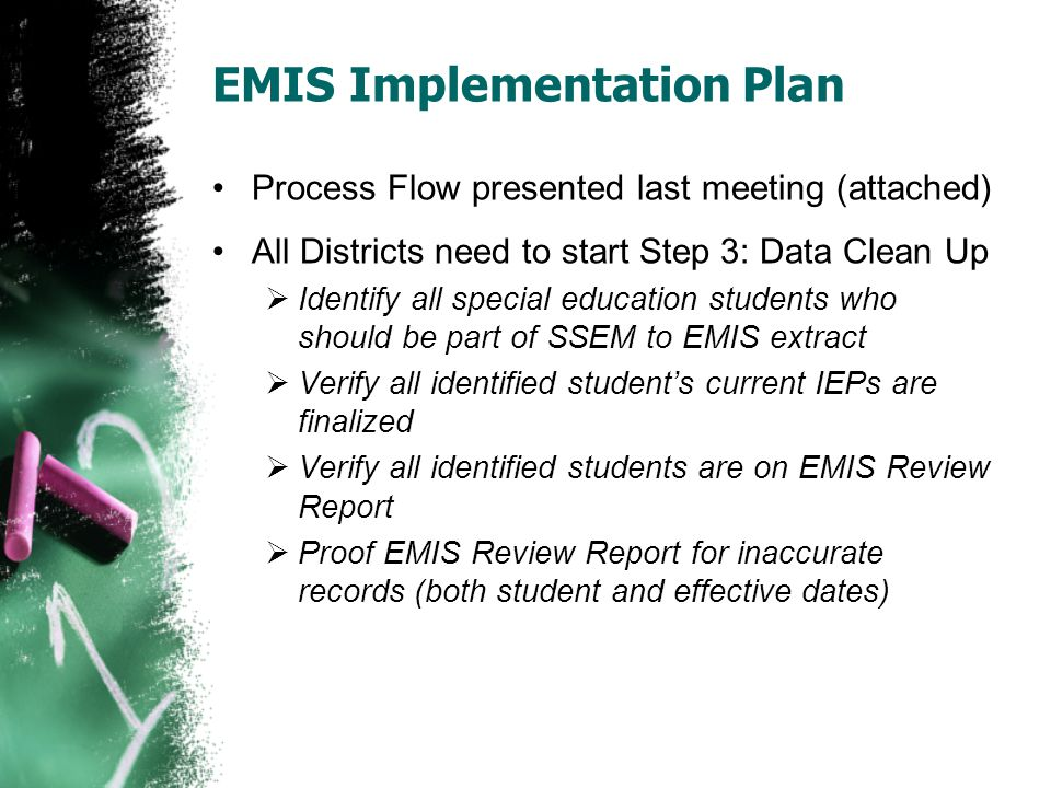 EMIS Implementation Plan Process Flow presented last meeting (attached) All Districts need to start Step 3: Data Clean Up Identify all special education students who should be part of SSEM to EMIS extract Verify all identified students current IEPs are finalized Verify all identified students are on EMIS Review Report Proof EMIS Review Report for inaccurate records (both student and effective dates)