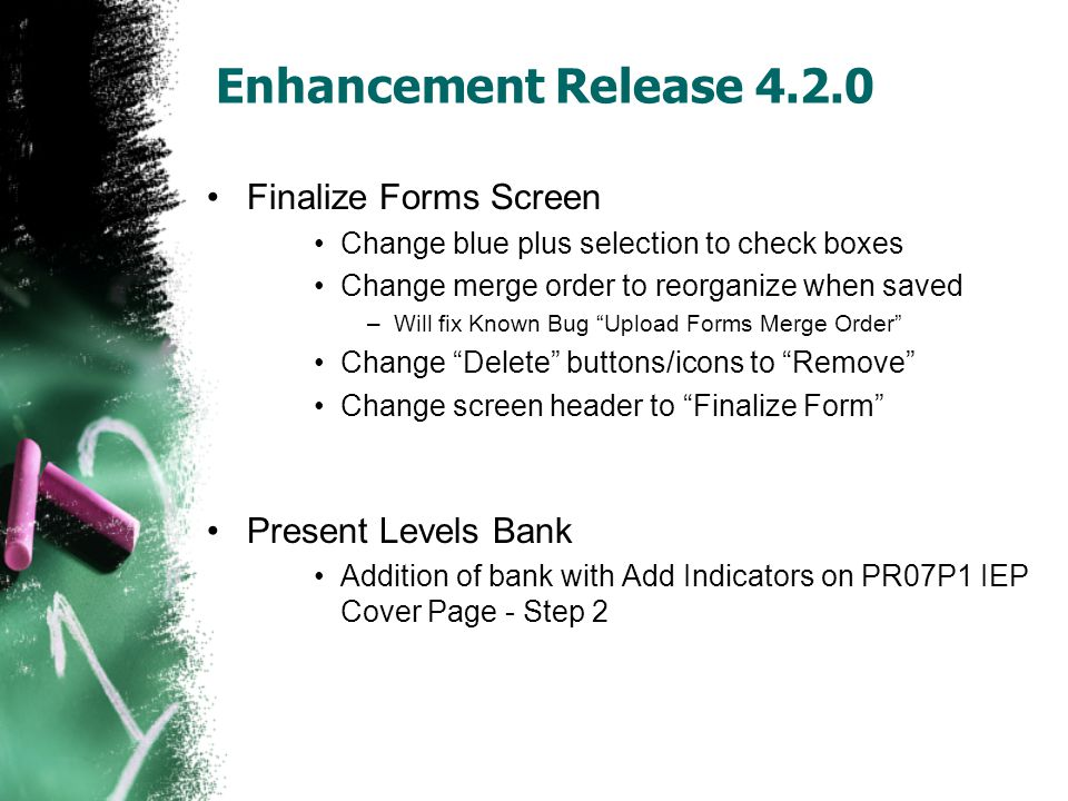 Enhancement Release 4.2.0 Finalize Forms Screen Change blue plus selection to check boxes Change merge order to reorganize when saved –Will fix Known Bug Upload Forms Merge Order Change Delete buttons/icons to Remove Change screen header to Finalize Form Present Levels Bank Addition of bank with Add Indicators on PR07P1 IEP Cover Page - Step 2