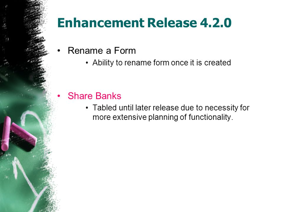 Enhancement Release 4.2.0 Rename a Form Ability to rename form once it is created Share Banks Tabled until later release due to necessity for more extensive planning of functionality.