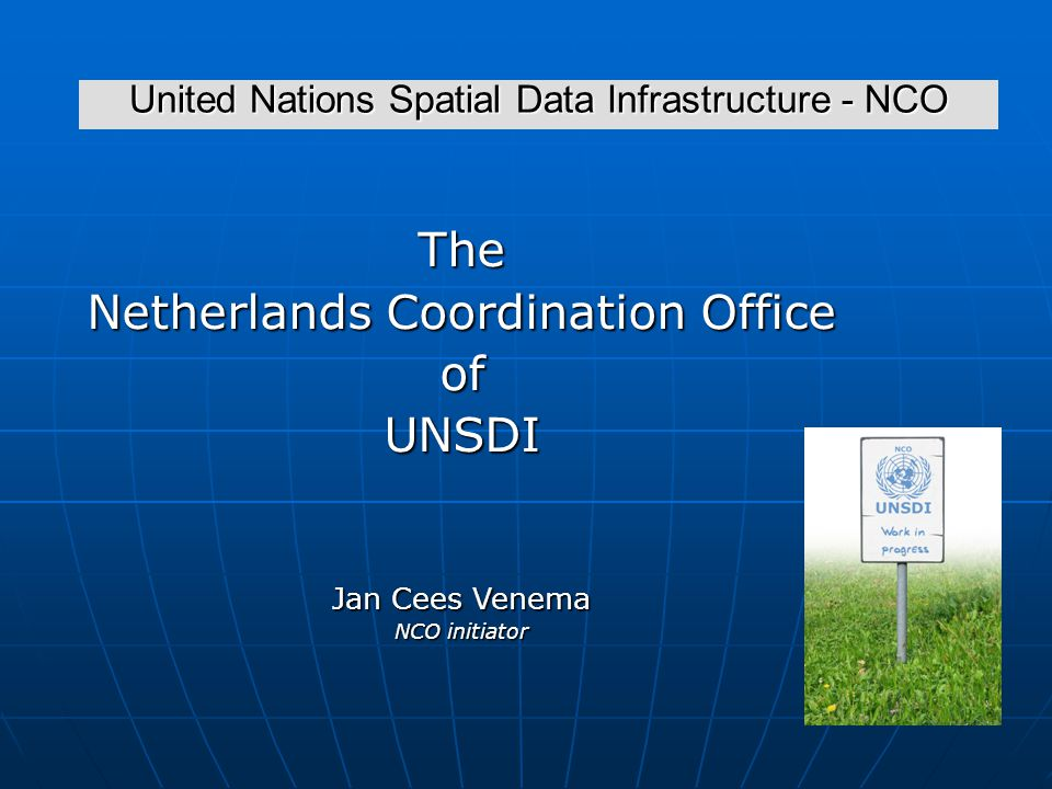 United Nations Spatial Data Infrastructure - NCO The Netherlands Coordination Office ofUNSDI Jan Cees Venema NCO initiator